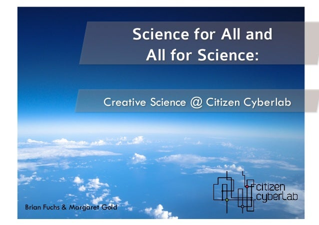 Creative Science @ Citizen Cyberlab Brian Fuchs & Margaret Gold Science for All and All for Science: