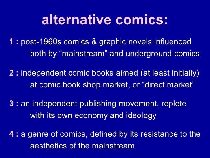 """alternative comics: 1 :  post-1960s comics & graphic novels influenced both by """"mainstream"""" and underground comics 2 :  in..."""