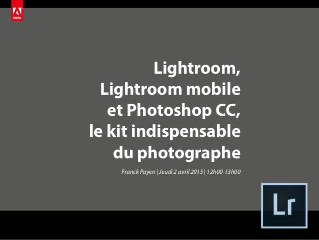 Lightroom, Lightroom mobile et Photoshop CC, le kit indispensable du photographe Franck Payen | Jeudi 2 avril 2015 | 12h00...