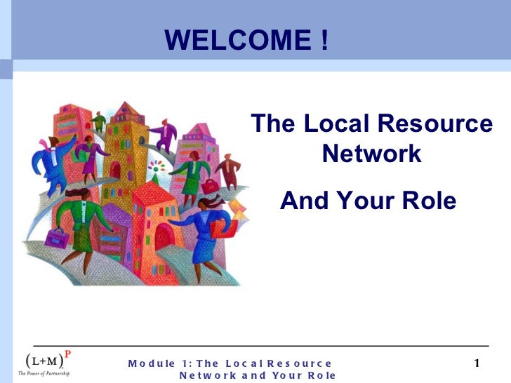 WELCOME ! The Local Resource Network And Your Role