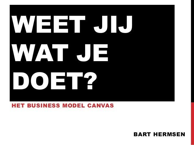 WEET JIJ WAT JE DOET? HET BUSINESS MODEL CANVAS  BART HERMSEN