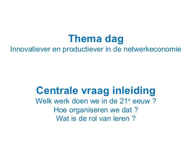 Thema dag Innovatiever en productiever in de netwerkeconomie  Centrale vraag inleiding Welk werk doen we in de 21e eeuw ? ...