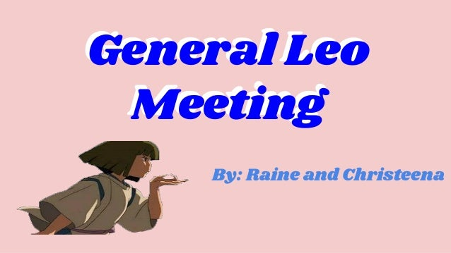 By: Raine and Christeena General Leo Meeting General Leo Meeting