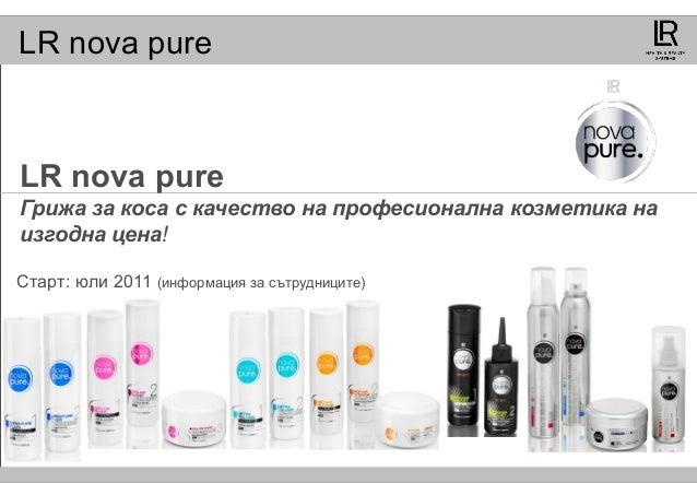 LR nova pure LR nova pure Грижа за коса с качество на професионална козметика на изгодна цена! Старт: юли 2011 (информация...