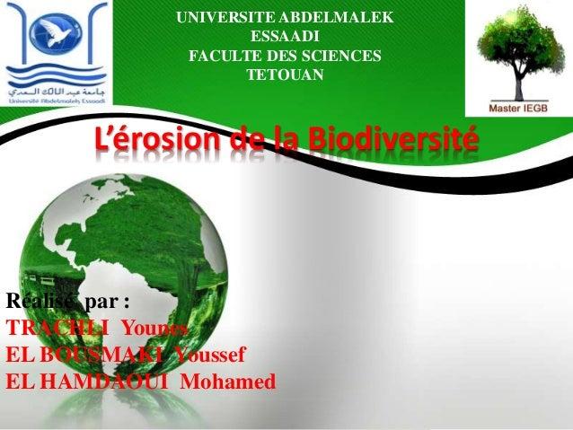 UNIVERSITE ABDELMALEK ESSAADI FACULTE DES SCIENCES TETOUAN L'érosion de la Biodiversité Réalisé par : TRACHLI Younes EL BO...