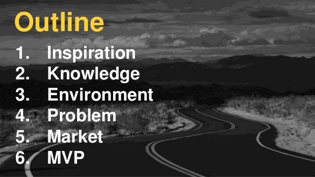 1. Inspiration 2. Knowledge 3. Environment 4. Problem 5. Market 6. MVP Outline
