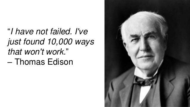 """I have not failed. I've just found 10,000 ways that won't work."" – Thomas Edison"