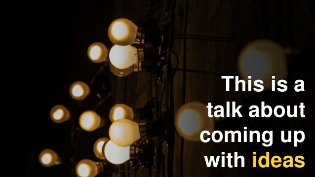 This is a talk about coming up with ideas