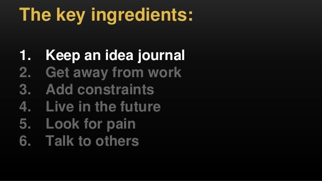 The key ingredients: 1. Keep an idea journal 2. Get away from work 3. Add constraints 4. Live in the future 5. Look for pa...