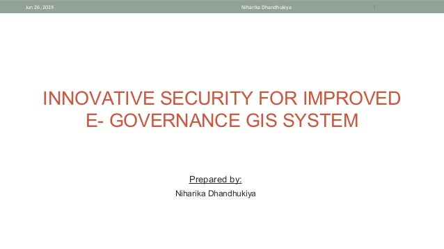 INNOVATIVE SECURITY FOR IMPROVED E- GOVERNANCE GIS SYSTEM Jun 26, 2019 Niharika Dhandhukiya 1 Prepared by: Niharika Dhandh...