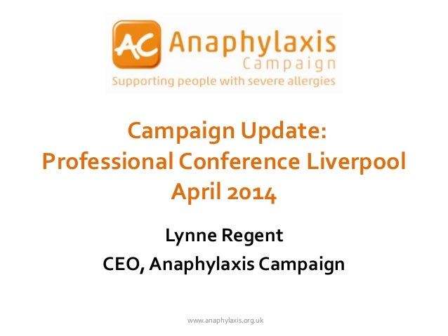 Campaign Update: Professional Conference Liverpool April 2014 Lynne Regent CEO, Anaphylaxis Campaign www.anaphylaxis.org.uk