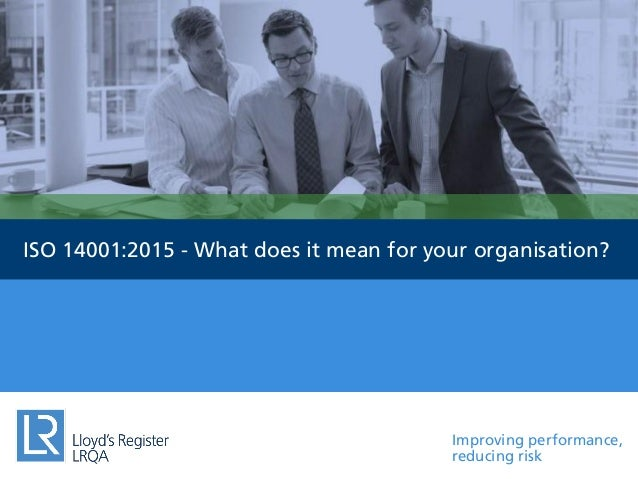 Improving performance, reducing risk ISO 14001:2015 - What does it mean for your organisation?