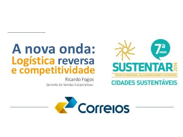 Logística reversa A nova onda: e competitividade Ricardo Fogos Gerente de Vendas Corporativas