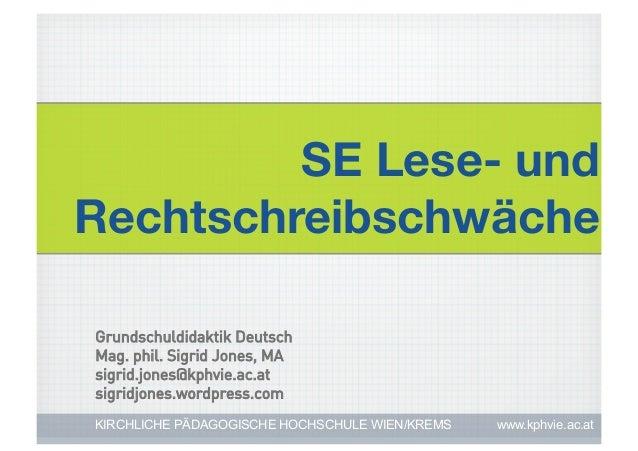SE Lese- undRechtschreibschwächeGrundschuldidaktik DeutschMag. phil. Sigrid Jones, MAsigrid.jones@kphvie.ac.atsigridjones....