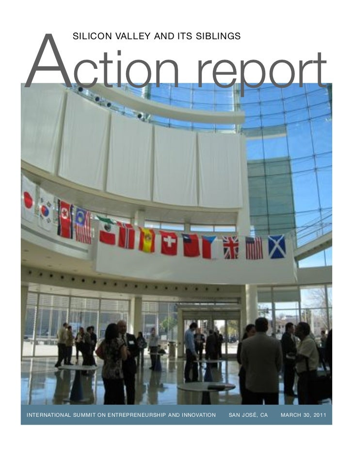 Action report             SILICON VALLEY AND ITS SIBLINGSINTERNATIONAL SUMMIT ON ENTREPRENEURSHIP AND INNOVATION   SAN JOS...