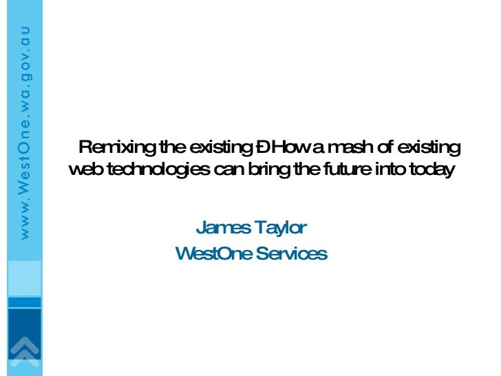 Remixing the existing – How a mash of existing web technologies can bring the future into today  James Taylor WestOne Serv...