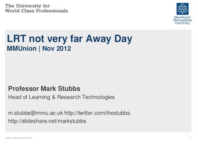 LRT not very far Away Day MMUnion | Nov 2012  Professor Mark Stubbs  Head of Learning & Research Technologies  m.stubbs@mm...