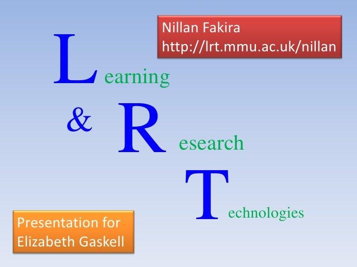 L<br />Nillan Fakira<br />http://lrt.mmu.ac.uk/nillan<br />earning<br />R<br />&<br />esearch<br />T<br />echnologies<br /...