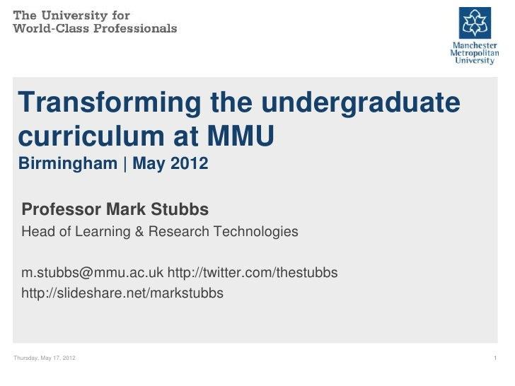 Transforming the undergraduate curriculum at MMU Birmingham   May 2012  Professor Mark Stubbs  Head of Learning & Research...