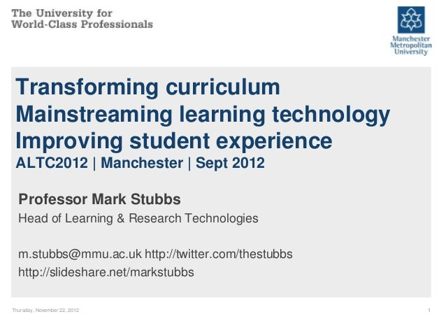 Transforming curriculum Mainstreaming learning technology Improving student experience ALTC2012   Manchester   Sept 2012  ...
