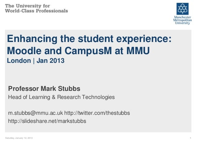Enhancing the student experience: Moodle and CampusM at MMU London | Jan 2013  Professor Mark Stubbs  Head of Learning & R...