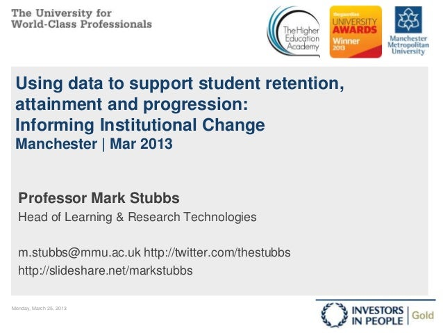 Using data to support student retention, attainment and progression: Informing Institutional Change Manchester   Mar 2013 ...