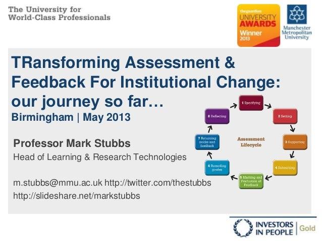 TRansforming Assessment &Feedback For Institutional Change:our journey so far…Birmingham | May 2013Professor Mark StubbsHe...
