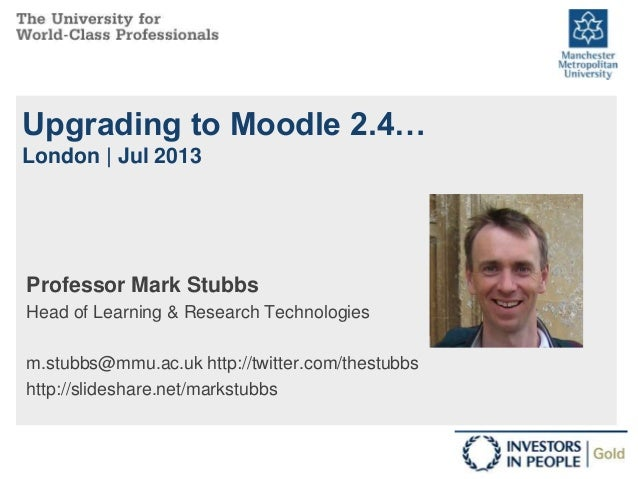 Upgrading to Moodle 2.4… London | Jul 2013 Professor Mark Stubbs Head of Learning & Research Technologies m.stubbs@mmu.ac....