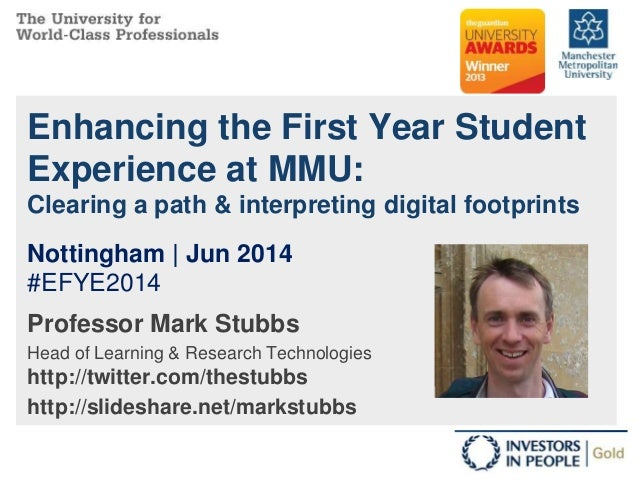 Enhancing the First Year Student Experience at MMU: Clearing a path & interpreting digital footprints Professor Mark Stubb...