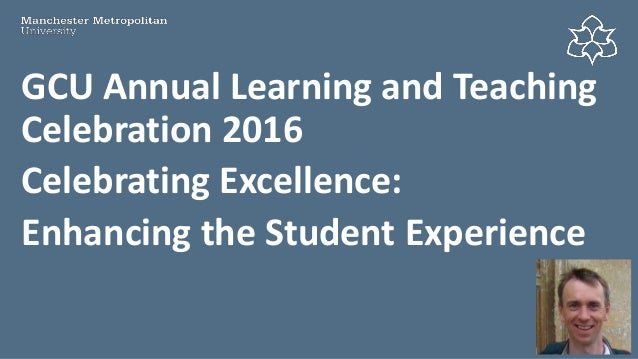 GCU Annual Learning and Teaching Celebration 2016 Celebrating Excellence: Enhancing the Student Experience