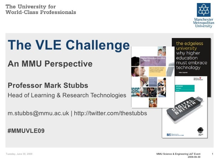 The VLE Challenge An MMU Perspective Professor Mark Stubbs Head of Learning & Research Technologies m.stubbs@mmu.ac.uk | h...