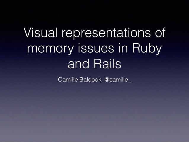 Visual representations of memory issues in Ruby and Rails Camille Baldock, @camille_