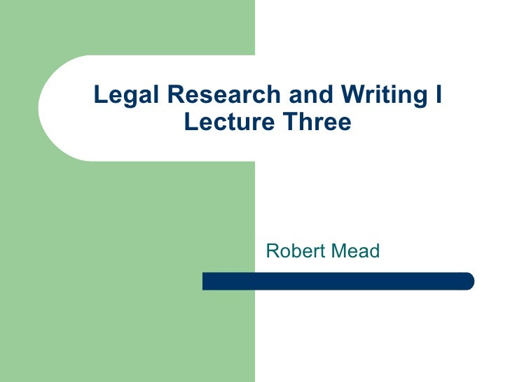 Legal Research and Writing I Lecture Three Robert Mead