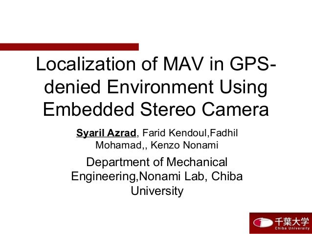Localization of MAV in GPS- denied Environment Using Embedded Stereo Camera Syaril Azrad, Farid Kendoul,Fadhil Mohamad,, K...
