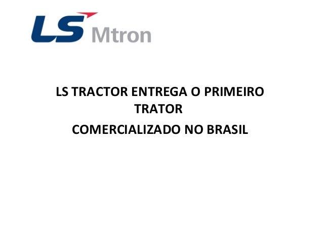LS TRACTOR ENTREGA O PRIMEIROTRATORCOMERCIALIZADO NO BRASIL