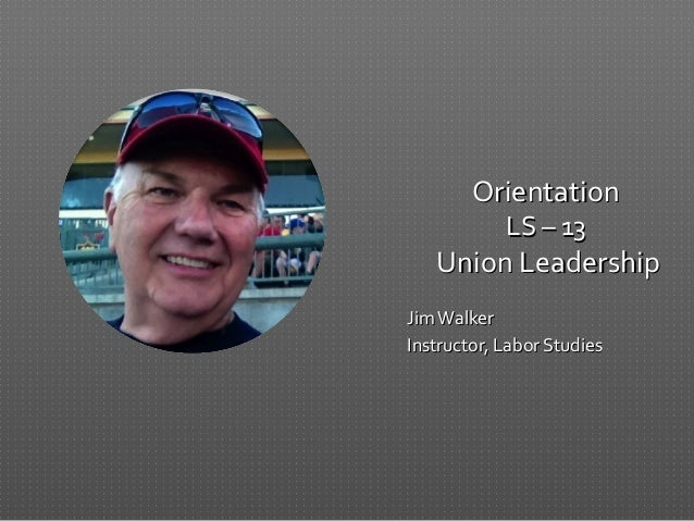 OrientationOrientation LS – 13LS – 13 Union LeadershipUnion Leadership JimWalkerJimWalker Instructor, Labor StudiesInstruc...