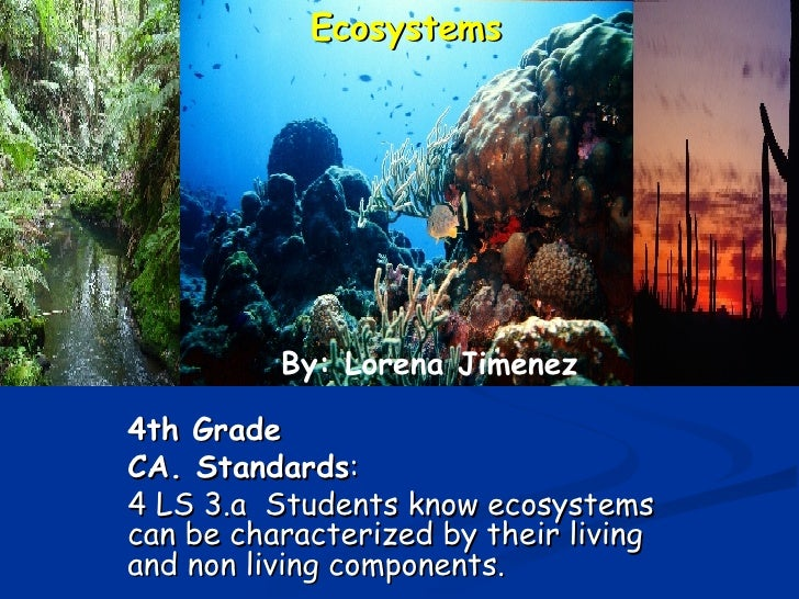4th Grade   CA. Standards :  4 LS 3.a  Students know ecosystems can be characterized by their living and non living compon...