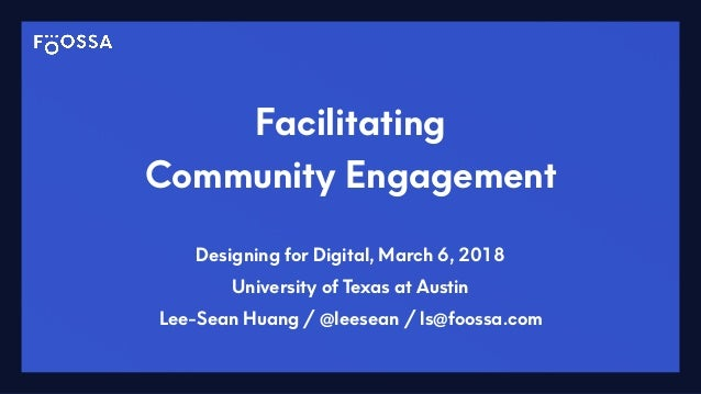 Facilitating Community Engagement Designing for Digital, March 6, 2018 University of Texas at Austin Lee-Sean Huang / @lee...