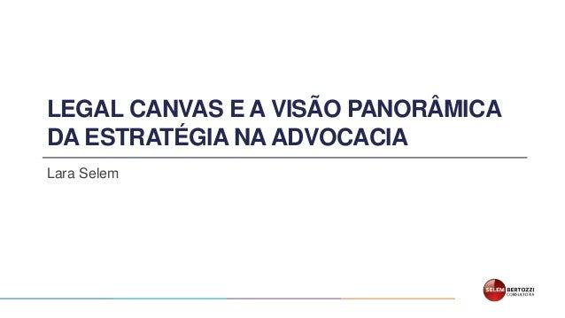 LEGAL CANVAS E A VISÃO PANORÂMICA DA ESTRATÉGIA NA ADVOCACIA Lara Selem