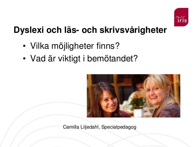 Dyslexi och läs- och skrivsvårigheter • Vilka möjligheter finns? • Vad är viktigt i bemötandet?  Camilla Liljedahl, Specia...