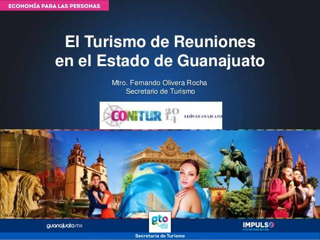 Mtro. Fernando Olivera Rocha Secretario de Turismo El Turismo de Reuniones en el Estado de Guanajuato
