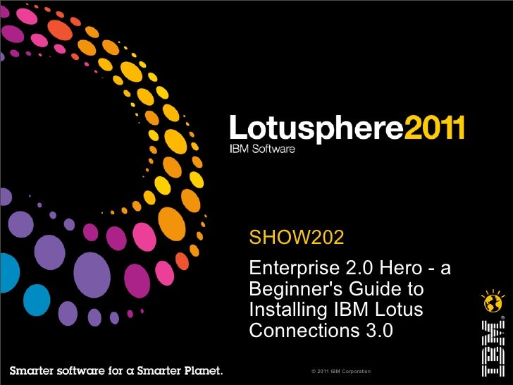 • SHOW202• Enterprise 2.0 Hero - a  Beginners Guide to  Installing IBM Lotus  Connections 3.0        © 2011 IBM Corporation