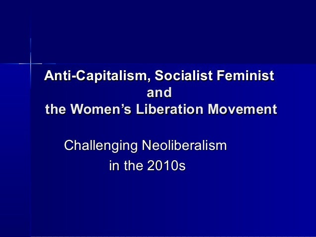 Anti-Capitalism, Socialist Feminist               andthe Women's Liberation Movement  Challenging Neoliberalism         in...