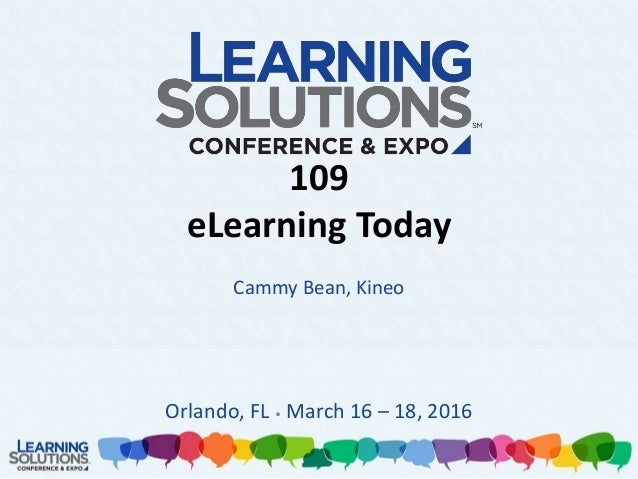 109 eLearning Today Cammy Bean, Kineo Orlando, FL • March 16 – 18, 2016