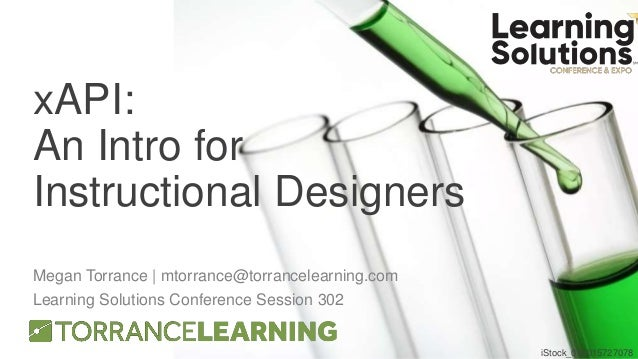 xAPI: An Intro for Instructional Designers Megan Torrance | mtorrance@torrancelearning.com Learning Solutions Conference S...