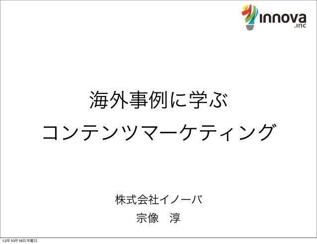 海外事例に学ぶ               コンテンツマーケティング                  株式会社イノーバ                   宗像淳12年10月18日木曜日