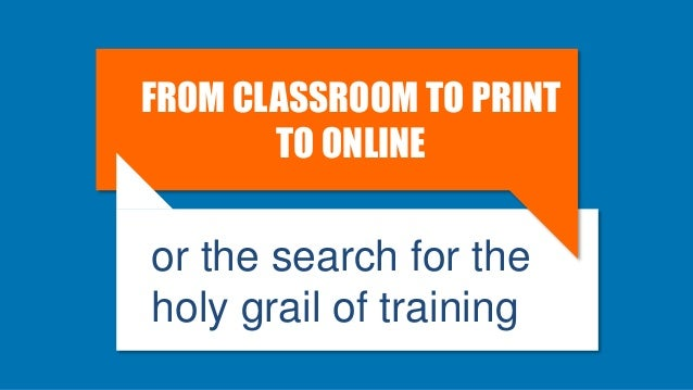FROM CLASSROOM TO PRINT TO ONLINE or the search for the holy grail of training