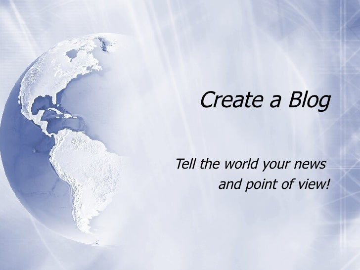 Create a Blog Tell the world your news  and point of view!
