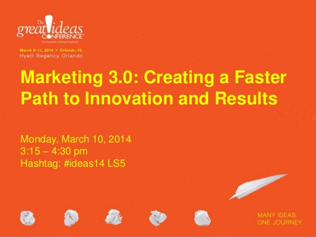 Marketing 3.0: Creating a Faster Path to Innovation and Results Monday, March 10, 2014 3:15 – 4:30 pm Hashtag: #ideas14 LS...