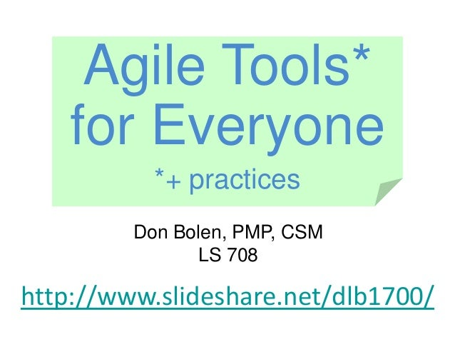 Don Bolen, PMP, CSM LS 708 http://www.slideshare.net/dlb1700/ Agile Tools* for Everyone *+ practices